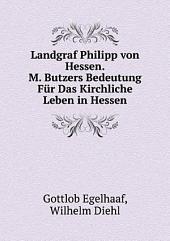 Landgraf Philipp von Hessen. M. Butzers Bedeutung F?r Das Kirchliche Leben in Hessen