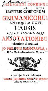 Hermanni Conringii de Habitus corporum germanicorum antiqui ac novi causis liber singularis. Annotationibus uberrimis dilucidavit Jo. Philippus Burggravius,...