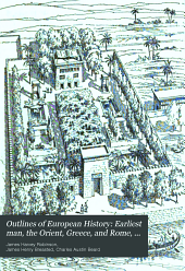 Outlines of European History ...: Earliest man, the Orient, Greece, and Rome, by J. H. Breasted. Europe from the break-up of the Roman empire to the opening of the eighteenth century, by J. H. Robinson