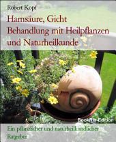 Harnsäure, Gicht - Hyperurikämie behandeln mit Pflanzenheilkunde (Phytotherapie), Akupressur und Wasserheilkunde: Ein pflanzlicher und naturheilkundlicher Ratgeber