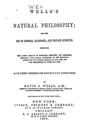 Wells's Natural Philosophy: For the Use of Schools, Academies, and Private Students: Introducing the Latest Results of Scientific Discovery and Research; Arranged with Special Reference to the Practical Application of Physical Science to the Arts and the Experiences of Every-day Life. With Three Hundred and Seventy-five Engravings