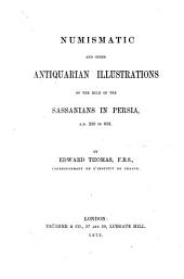 Numismatic and Other Antiquarian Illustrations of the Rule of the Sassanians in Persia A.D. 226 to 652