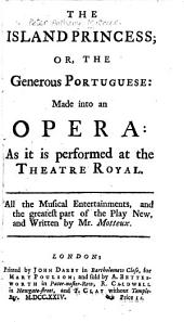 The Island Princess: Or, The Generous Portuguese: Made Into an Opera: as it is Performed at the Theatre Royal. All the Musical Entertainments, and the Greatest Part of the Play New, and