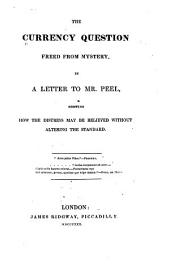 The Currency Question Freed from Mystery: In a Letter to Mr. Peel, Showing how the Distress May be Relieved Without Altering the Standard