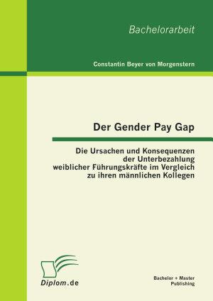 Der Gender Pay Gap  Die Ursachen und Konsequenzen der Unterbezahlung weiblicher F  hrungskr  fte im Vergleich zu ihren m  nnlichen Kollegen PDF