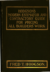 Hodgson's Estimator and Contractor's Guide for Pricing Builder's Work: Describing Reliable Methods of Pricing Builder's Quantities for Competitive Work, Showing in Brief and Concise Form the Methods Generally Employed by the Most Successful Contractors. Giving Full Details for Estimating Cost by Cost Per Cubic Foot of Similar Buildings, Estimating by the Square, Estimating in Rough Quantities, Estimating Per Unit of Accommodation, Estimating by Accurate Quantities, Etc., with Many Tables, Rules and Useful Memoranda