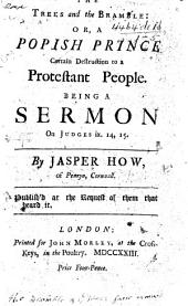 The Trees and the Bramble: Or, a Popish Prince Certain Destruction to a Protestant People. Being a Sermon on Judges Ix. 14, 15