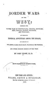 Border Wars of the West: Comprising the Frontier Wars of Pennsylvania, Virginia, Kentucky, Ohio, Indiana, Illinois, Tennessee, and Wisconsin ; and Embracing Individual Adventures Among the Indians, and Exploits of Boone, Kenton, Clark, Logan, Brady, Poe, Morgan, the Whetzels, and Other Border Heroes of the West