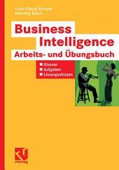 Business Intelligence - Arbeits- und Übungsbuch: Glossar, Aufgaben, Lösungsskizzen