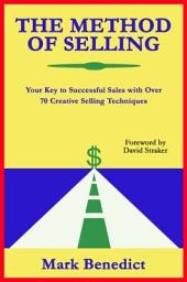 The Method of Selling: Your Key to Successful Sales with Over 70 Creative Selling Techniques