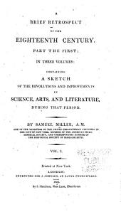 A Brief Retrospect of the Eighteenth Century: Part the First in Three Volumes ; Containing a Sketch of the Revolutions and Improvements in Science, Arts, and Literature During that Period, Volume 1