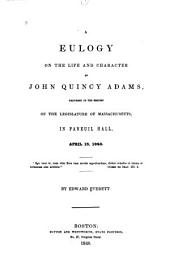 A Eulogy on the Life and Character of John Quincy Adams, Delivered at the Request of the Legislature of Massachusetts, in Faneuil Hall, April 15, 1848