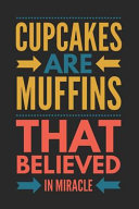 Cupcakes Are Muffins That Believed in Miracle: Funny Novelty Gift Notebook: Awesome Lined Journal to Write in