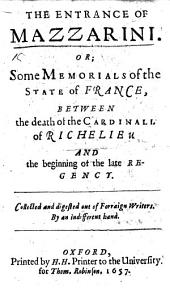 The Entrance of Mazzarini; Or, Some Memorials of the State of France, Between the Death of the Cardinall of Richelieu and the Beginning of the Late Regency. Collected and Digested Out of Forraign Writers. By an Indifferent Hand
