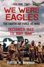 We Were Eagles Vol. 2: The Eight Air Force at War December 1943 to May 1944