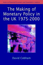 The Making of Monetary Policy in the UK, 1975-2000