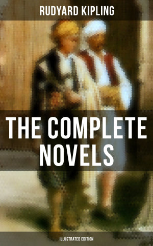 The Complete Novels of Rudyard Kipling  Illustrated Edition