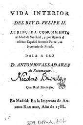 Vida Interior Del Rey D. Felipe II.: Atribuida Comunmente al Abad de San Real, y por algunos al célebre Español Antonio Perez, su Secretario de Estado