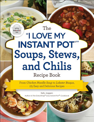 The  I Love My Instant Pot    Soups  Stews  and Chilis Recipe Book