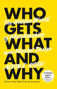Who Gets What   And Why  The Hidden World of Matchmaking and Market Design Book