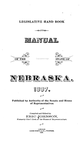 Legislative Hand Book and Manual of the State of Nebraska, 1897: Published by the Authority of the Senate and House of Rpresentatives