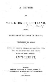 A Letter to the Kirk of Scotland and the members of the body of Christ throughout the world. Shewing the Scripture testimony, how God would unite ... and protect them from falling before the power of Antichrist