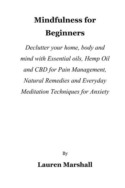 Download Mindfulness for Beginners  Declutter your home  body and mind with Essential oils  Hemp Oil and CBD for Pain Management  Natural Remedies and Everyday Meditation Techniques for Anxiety Book