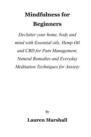 Mindfulness For Beginners  Declutter Your Home  Body And Mind With Essential Oils  Hemp Oil And CBD For Pain Management  Natural Remedies And Everyday Meditation Techniques For Anxiety