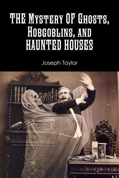 The Mystery of Ghosts  Hobgoblins  and Haunted Houses
