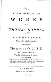 The Moral and Political Works of Thomas Hobbes of Malmesbury: Never Before Collected Together : To which is Prefixed, the Author's Life, Extracted from that Said to be Written by Himself, ...