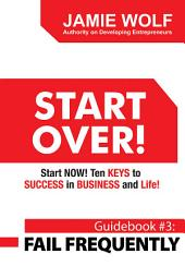 START OVER! Start NOW! Ten KEYS to SUCCESS in BUSINESS and Life!: Guidebook # 3: FAIL FREQUENTLY