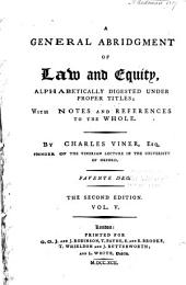 A General Abridgment of Law and Equity: Alphabetically Digested Under Proper Titles; with Notes and References to the Whole, Volume 5