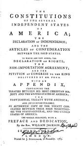 The constitutions of the several independent states of America: the Declaration of independence; and the Articles of confederation between the said states. To which are now added, the declaration of rights; the non-importation agreement; and the petition of Congress to the king delivered by Mr. Penn. With an appendix, containing the treaties between His most Chriistan [!] Majesty and the United States of America; the provisional treaty with America; and (never before published) an authentic copy of the treaty concluded between their High Mightinesses the States-General, and the United States of America. The whole arranged, with a preface and dedication, by the Rev. William Jackson