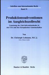Produktionssubventionen im Ausgleichszollrecht: Umsetzung d. Gatt-Subventionskodex in d. USA u. d. Europ. Gemeinschaften