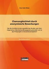 Chancengleichheit durch anonymisierte Bewerbungen: Hat die Antidiskriminierungsstelle des Bundes nach dem Allgemeinen Gleichbehandlungsgesetz gehandelt und ist das Pilotprojekt in Deutschland etabliert?