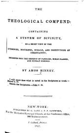 The Theological Compend: Containing a System of Divinity, Or a Brief View of the Evidences, Doctrines, Morals, and Institutions of Christianity. Designed for the Benefit of Families, Bible Classes, and Sunday Schools