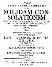 Exercitatio theologica qua solidam consolationem, ex sincera de praedestinatione et gratia Dei doctrina, sponte plane et plene fluere, ostenditur, altera
