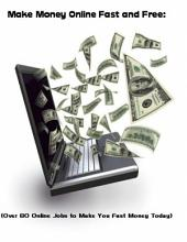 Make Money Online Fast and Free: (Over 80 Online Jobs to Make You Fast Money Today)