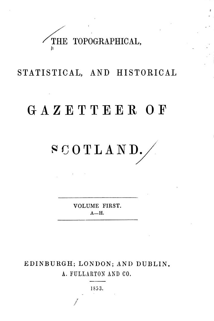 The Topographical, Statistical, and Historical Gazetteer of Scotland: A-H