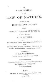 A Compendium of the Law of Nations: Founded on the Treaties and Customs of the Modern Nations of Europe: to which is Addes, a Complete List of All the Treaties, Conventions, Compacts, Declarations, &c. from the Year 1731 to 1788, Inclusive, Indicating the Several Works in which They are to be Found