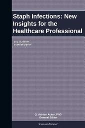Staph Infections: New Insights for the Healthcare Professional: 2013 Edition: ScholarlyBrief