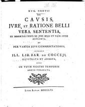 Hvg. Grotii De Cavsis, Ivre, Et Ratione Belli Vera Sententia: ex immortali ipsius de jure belli et pacis opere depromta et per varios ejus commentatores ... illustrata ...