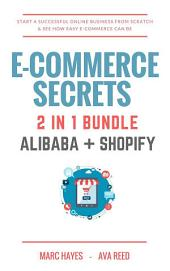E-Commerce Secrets 2 in 1 Bundle: Start A Successful Online Business From Scratch & See How Easy E-Commerce Can Be (Alibaba + Shopify)