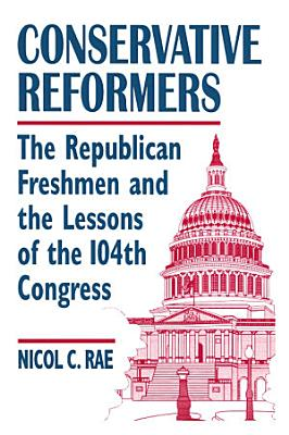 Conservative Reformers  The Freshman Republicans in the 104th Congress PDF