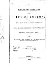 The History and Antiquities of the City of Boston: The Capital of Massachusetts and Metropolis of New England, from Its Settlement in 1630 to the Year 1670 ... Also, an Introductory History of the Discovery and Settlement of New England, Volume 1