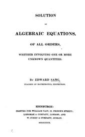Solution of Algebraic Equations, of all orders, whether involving one or more unknown quantities