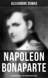 Napoleon Bonaparte: Komplette Lebensgeschichte des französischen Kaisers