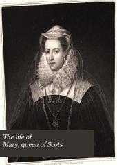 The Life of Mary, Queen of Scots: Drawn from the State Papers, Volume 1