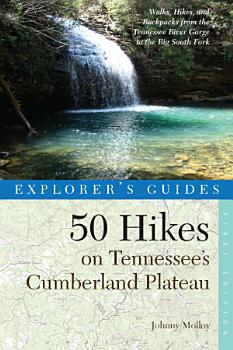 Explorer s Guide 50 Hikes on Tennessee s Cumberland Plateau  Walks  Hikes  and Backpacks from the Tennessee River Gorge to the Big South Fork and throughout the Cumberlands  Explorer s 50 Hikes  PDF