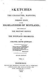 Sketches of the Character, Manners, and Present State of the Highlanders of Scotland: With Details of the Military Service of the Highland Regiments, Volume 1